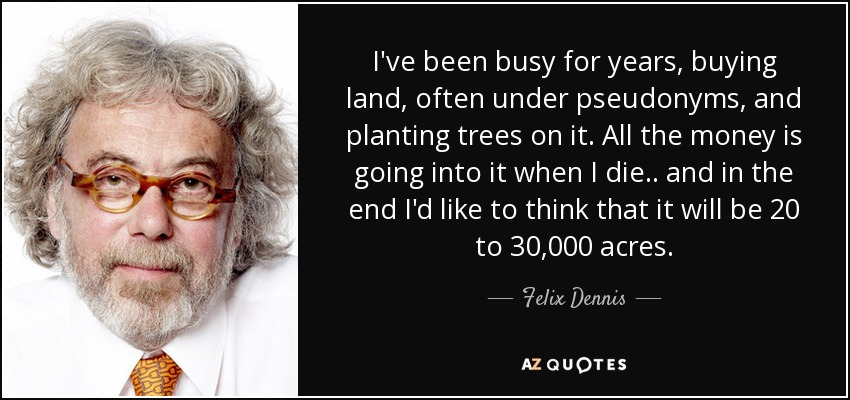 I've been busy for years, buying land, often under pseudonyms, and planting trees on it. All the money is going into it when I die.. and in the end I'd like to think that it will be 20 to 30,000 acres. - Felix Dennis