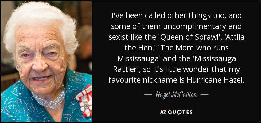 I've been called other things too, and some of them uncomplimentary and sexist like the 'Queen of Sprawl', 'Attila the Hen,' 'The Mom who runs Mississauga' and the 'Mississauga Rattler', so it's little wonder that my favourite nickname is Hurricane Hazel. - Hazel McCallion