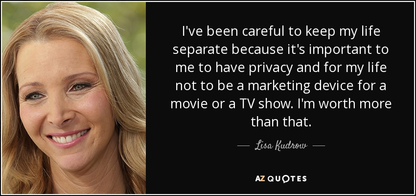 I've been careful to keep my life separate because it's important to me to have privacy and for my life not to be a marketing device for a movie or a TV show. I'm worth more than that. - Lisa Kudrow