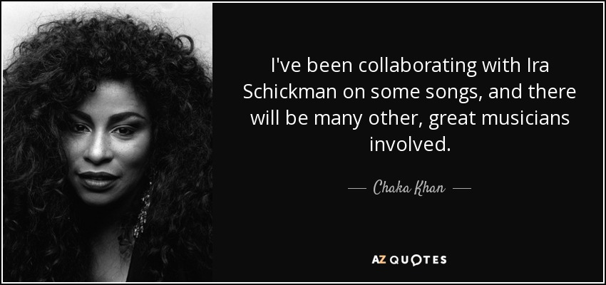 I've been collaborating with Ira Schickman on some songs, and there will be many other, great musicians involved. - Chaka Khan