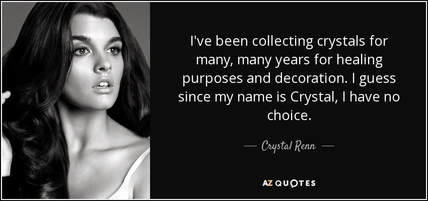 I've been collecting crystals for many, many years for healing purposes and decoration. I guess since my name is Crystal, I have no choice. - Crystal Renn