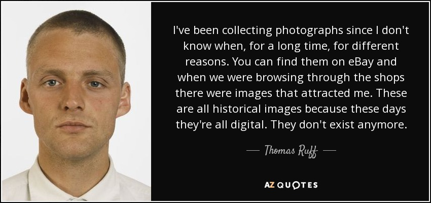 I've been collecting photographs since I don't know when, for a long time, for different reasons. You can find them on eBay and when we were browsing through the shops there were images that attracted me. These are all historical images because these days they're all digital. They don't exist anymore. - Thomas Ruff