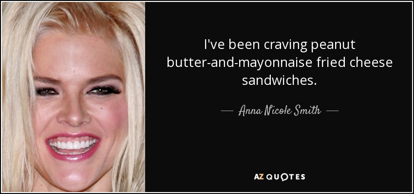 I've been craving peanut butter-and-mayonnaise fried cheese sandwiches. - Anna Nicole Smith