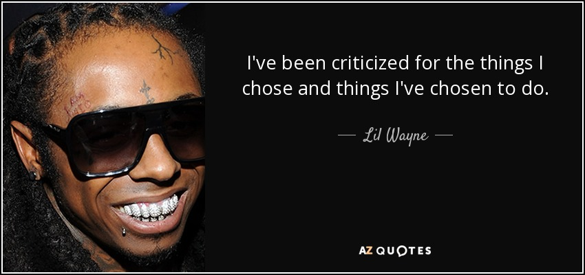 I've been criticized for the things I chose and things I've chosen to do. - Lil Wayne