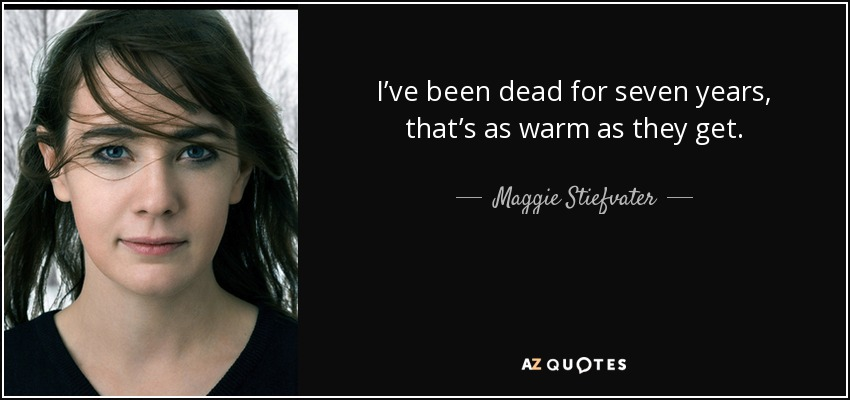 I've been dead for seven years, that's as warm as they get. - Maggie Stiefvater