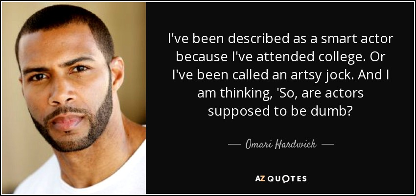 I've been described as a smart actor because I've attended college. Or I've been called an artsy jock. And I am thinking, 'So, are actors supposed to be dumb? - Omari Hardwick