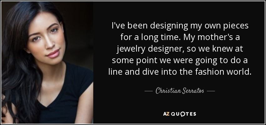 I've been designing my own pieces for a long time. My mother's a jewelry designer, so we knew at some point we were going to do a line and dive into the fashion world. - Christian Serratos