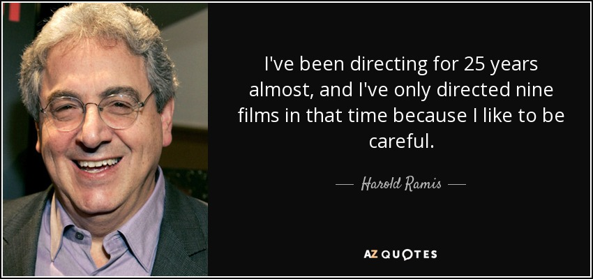 I've been directing for 25 years almost, and I've only directed nine films in that time because I like to be careful. - Harold Ramis