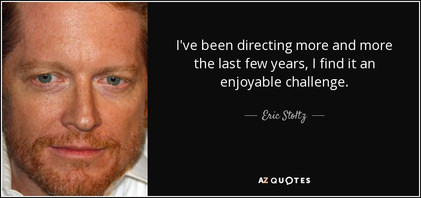 I've been directing more and more the last few years, I find it an enjoyable challenge. - Eric Stoltz