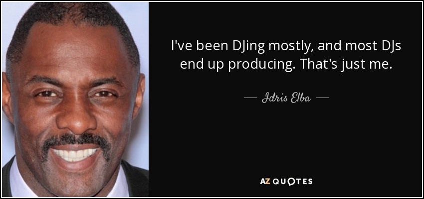 I've been DJing mostly, and most DJs end up producing. That's just me. - Idris Elba