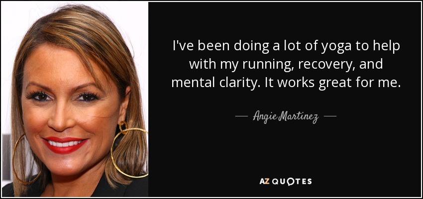 I've been doing a lot of yoga to help with my running, recovery, and mental clarity. It works great for me. - Angie Martinez