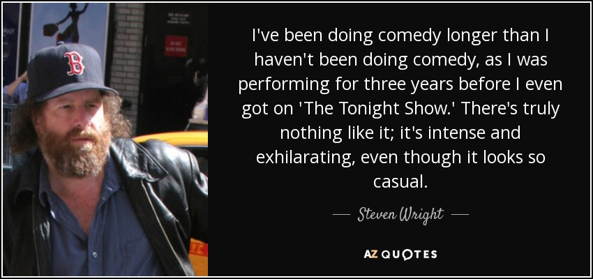 I've been doing comedy longer than I haven't been doing comedy, as I was performing for three years before I even got on 'The Tonight Show.' There's truly nothing like it; it's intense and exhilarating, even though it looks so casual. - Steven Wright