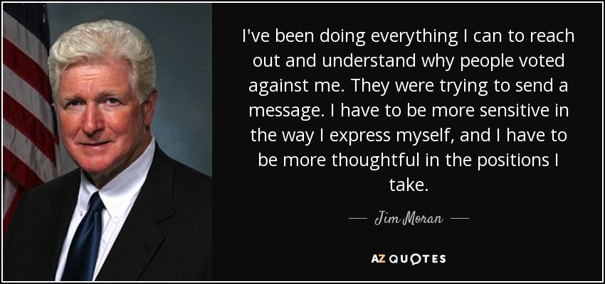 I've been doing everything I can to reach out and understand why people voted against me. They were trying to send a message. I have to be more sensitive in the way I express myself, and I have to be more thoughtful in the positions I take. - Jim Moran
