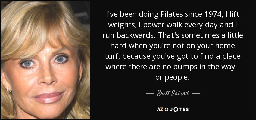 I've been doing Pilates since 1974, I lift weights, I power walk every day and I run backwards. That's sometimes a little hard when you're not on your home turf, because you've got to find a place where there are no bumps in the way - or people. - Britt Ekland