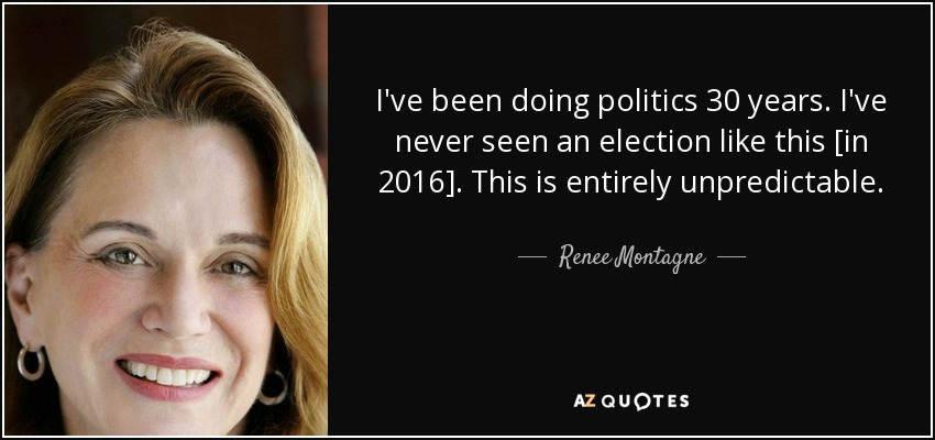 I've been doing politics 30 years. I've never seen an election like this [in 2016]. This is entirely unpredictable. - Renee Montagne