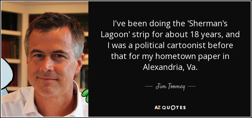 I've been doing the 'Sherman's Lagoon' strip for about 18 years, and I was a political cartoonist before that for my hometown paper in Alexandria, Va. - Jim Toomey