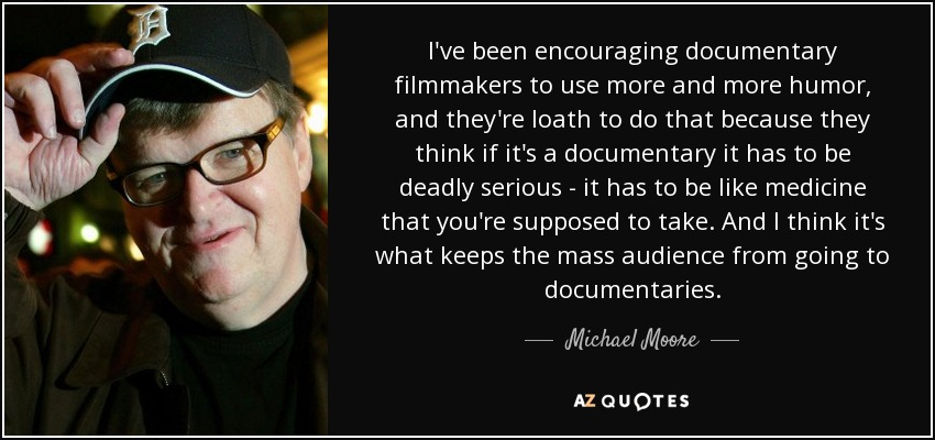 I've been encouraging documentary filmmakers to use more and more humor, and they're loath to do that because they think if it's a documentary it has to be deadly serious - it has to be like medicine that you're supposed to take. And I think it's what keeps the mass audience from going to documentaries. - Michael Moore