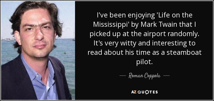 I've been enjoying 'Life on the Mississippi' by Mark Twain that I picked up at the airport randomly. It's very witty and interesting to read about his time as a steamboat pilot. - Roman Coppola