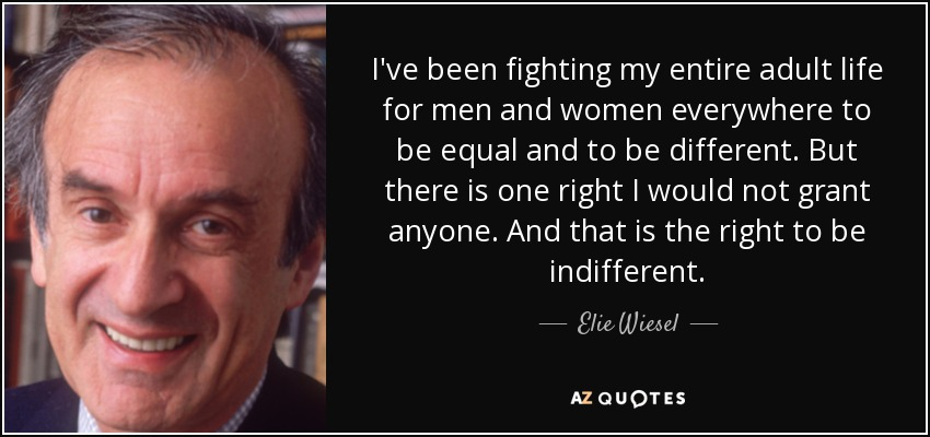 I've been fighting my entire adult life for men and women everywhere to be equal and to be different. But there is one right I would not grant anyone. And that is the right to be indifferent. - Elie Wiesel