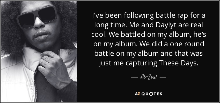 I've been following battle rap for a long time. Me and Daylyt are real cool. We battled on my album, he's on my album. We did a one round battle on my album and that was just me capturing These Days. - Ab-Soul