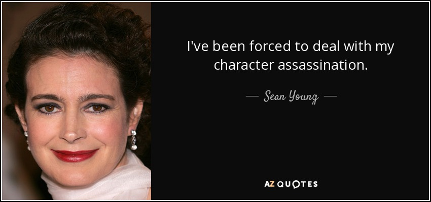I've been forced to deal with my character assassination. - Sean Young