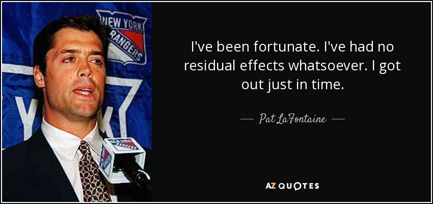 I've been fortunate. I've had no residual effects whatsoever. I got out just in time. - Pat LaFontaine