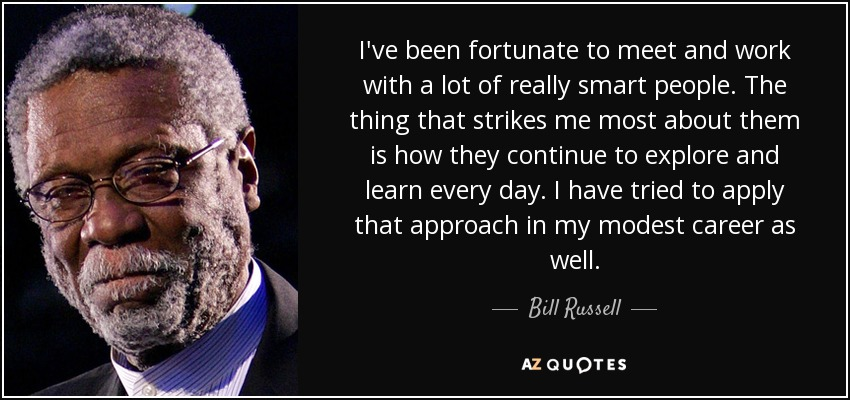 I've been fortunate to meet and work with a lot of really smart people. The thing that strikes me most about them is how they continue to explore and learn every day. I have tried to apply that approach in my modest career as well. - Bill Russell