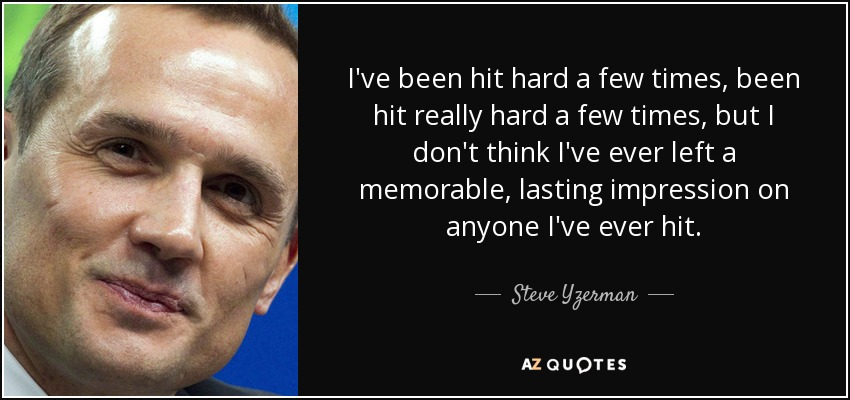 I've been hit hard a few times, been hit really hard a few times, but I don't think I've ever left a memorable, lasting impression on anyone I've ever hit. - Steve Yzerman