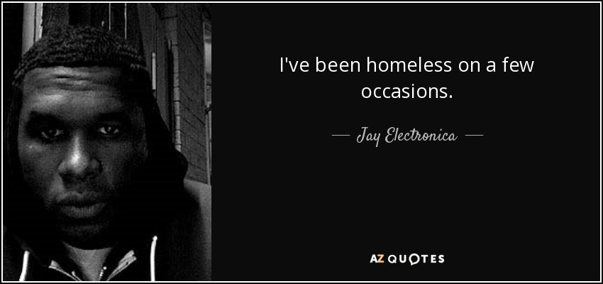 I've been homeless on a few occasions. - Jay Electronica