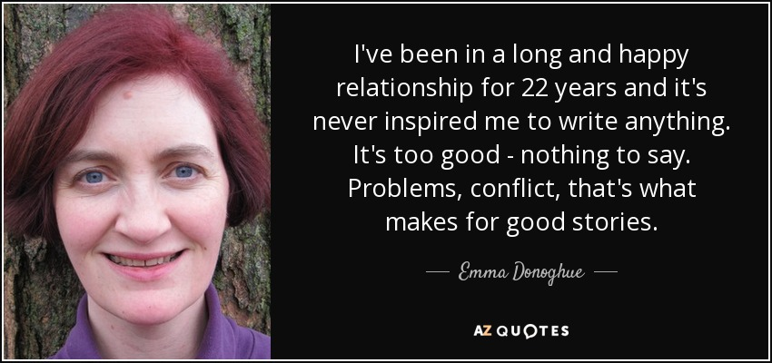 I've been in a long and happy relationship for 22 years and it's never inspired me to write anything. It's too good - nothing to say. Problems, conflict, that's what makes for good stories. - Emma Donoghue