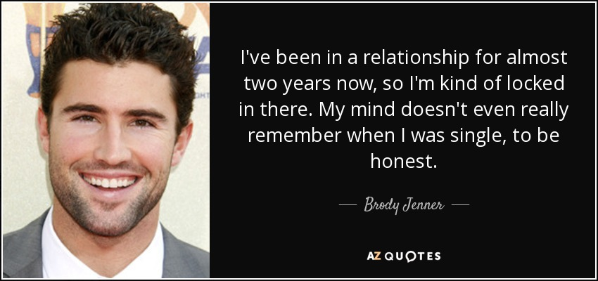 I've been in a relationship for almost two years now, so I'm kind of locked in there. My mind doesn't even really remember when I was single, to be honest. - Brody Jenner