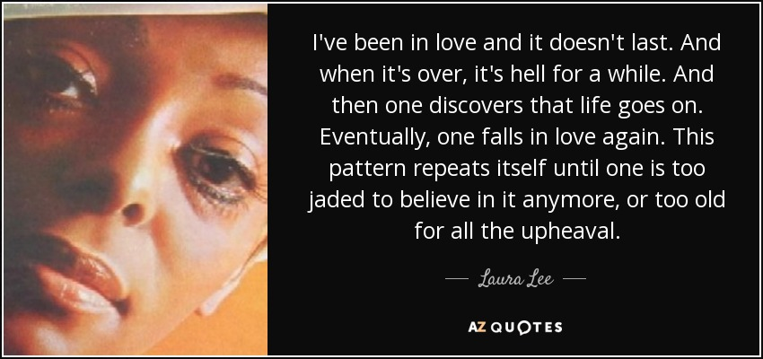 I've been in love and it doesn't last. And when it's over, it's hell for a while. And then one discovers that life goes on. Eventually, one falls in love again. This pattern repeats itself until one is too jaded to believe in it anymore, or too old for all the upheaval. - Laura Lee