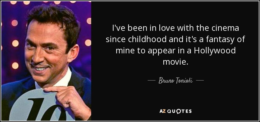 I've been in love with the cinema since childhood and it's a fantasy of mine to appear in a Hollywood movie. - Bruno Tonioli