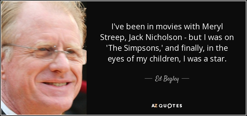 I've been in movies with Meryl Streep, Jack Nicholson - but I was on 'The Simpsons,' and finally, in the eyes of my children, I was a star. - Ed Begley, Jr.