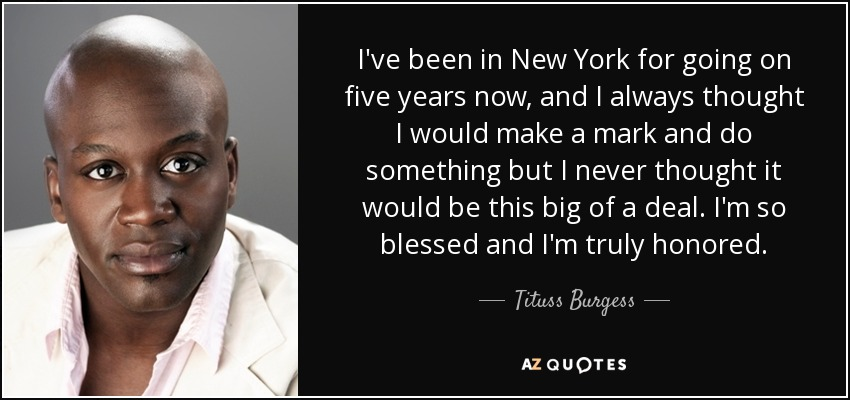 I've been in New York for going on five years now, and I always thought I would make a mark and do something but I never thought it would be this big of a deal. I'm so blessed and I'm truly honored. - Tituss Burgess