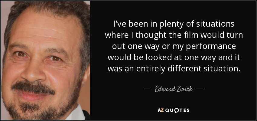 I've been in plenty of situations where I thought the film would turn out one way or my performance would be looked at one way and it was an entirely different situation. - Edward Zwick