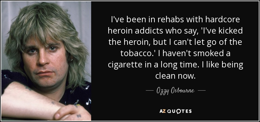 I've been in rehabs with hardcore heroin addicts who say, 'I've kicked the heroin, but I can't let go of the tobacco.' I haven't smoked a cigarette in a long time. I like being clean now. - Ozzy Osbourne