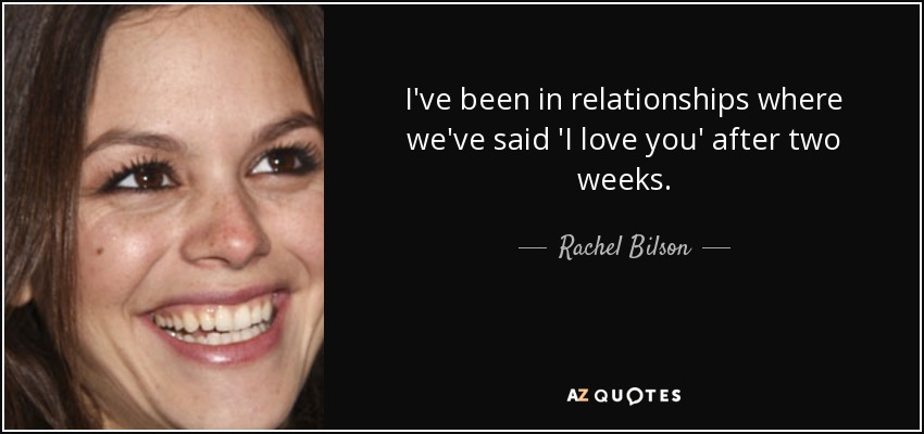 I've been in relationships where we've said 'I love you' after two weeks. - Rachel Bilson