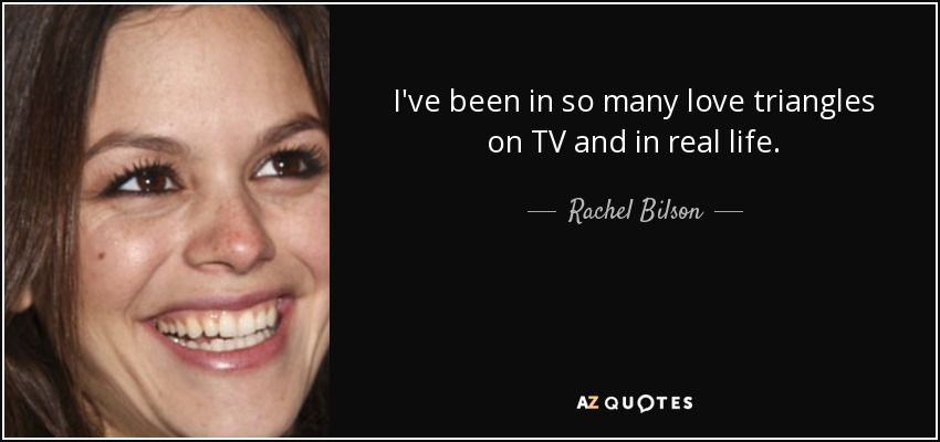 I've been in so many love triangles on TV and in real life. - Rachel Bilson