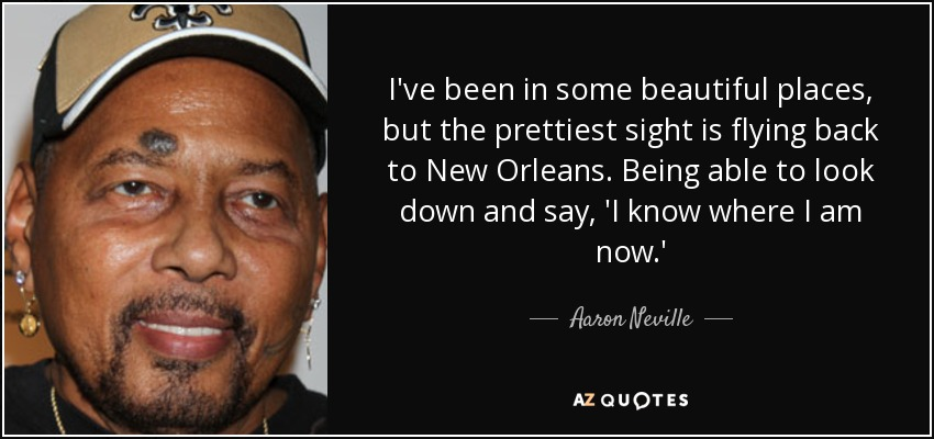 I've been in some beautiful places, but the prettiest sight is flying back to New Orleans. Being able to look down and say, 'I know where I am now.' - Aaron Neville