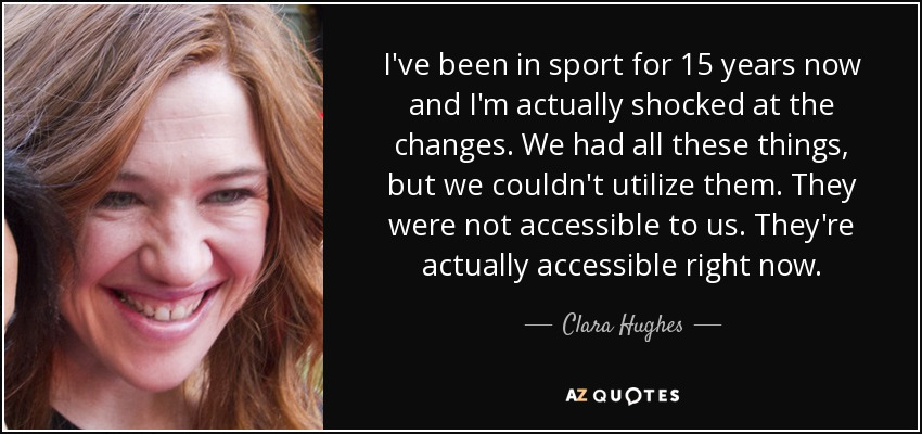 I've been in sport for 15 years now and I'm actually shocked at the changes. We had all these things, but we couldn't utilize them. They were not accessible to us. They're actually accessible right now. - Clara Hughes