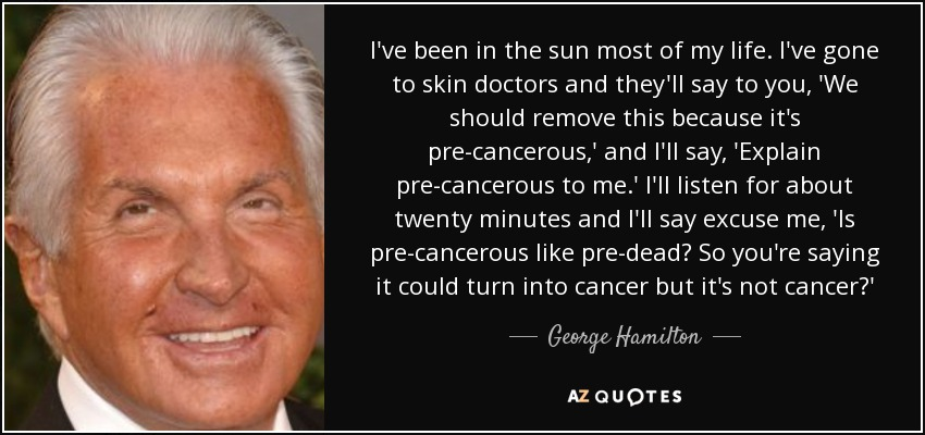 I've been in the sun most of my life. I've gone to skin doctors and they'll say to you, 'We should remove this because it's pre-cancerous,' and I'll say, 'Explain pre-cancerous to me.' I'll listen for about twenty minutes and I'll say excuse me, 'Is pre-cancerous like pre-dead? So you're saying it could turn into cancer but it's not cancer?' - George Hamilton