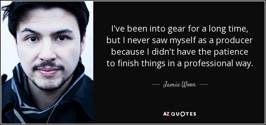 I've been into gear for a long time, but I never saw myself as a producer because I didn't have the patience to finish things in a professional way. - Jamie Woon
