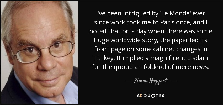 I've been intrigued by 'Le Monde' ever since work took me to Paris once, and I noted that on a day when there was some huge worldwide story, the paper led its front page on some cabinet changes in Turkey. It implied a magnificent disdain for the quotidian folderol of mere news. - Simon Hoggart