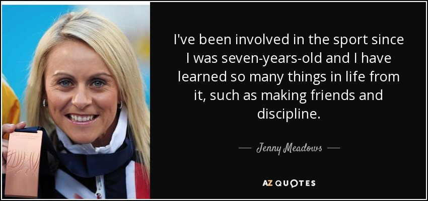I've been involved in the sport since I was seven-years-old and I have learned so many things in life from it, such as making friends and discipline. - Jenny Meadows