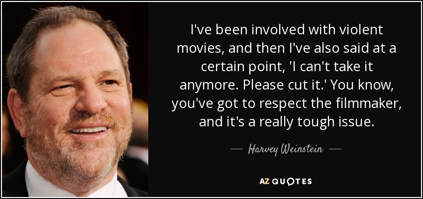 I've been involved with violent movies, and then I've also said at a certain point, 'I can't take it anymore. Please cut it.' You know, you've got to respect the filmmaker, and it's a really tough issue. - Harvey Weinstein