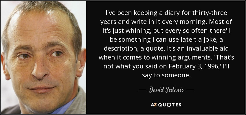 I've been keeping a diary for thirty-three years and write in it every morning. Most of it's just whining, but every so often there'll be something I can use later: a joke, a description, a quote. It's an invaluable aid when it comes to winning arguments. 'That's not what you said on February 3, 1996,' I'll say to someone. - David Sedaris