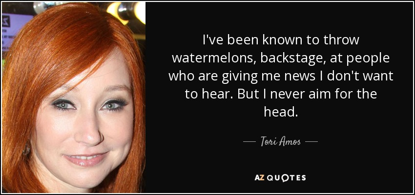 I've been known to throw watermelons, backstage, at people who are giving me news I don't want to hear. But I never aim for the head. - Tori Amos