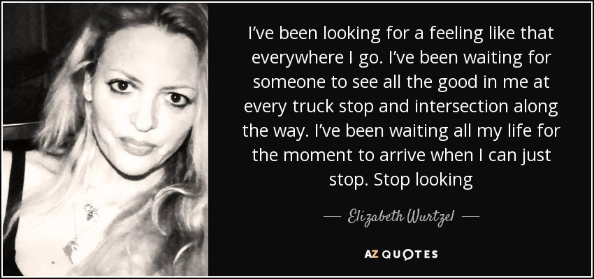 I've been looking for a feeling like that everywhere I go. I've been waiting for someone to see all the good in me at every truck stop and intersection along the way. I've been waiting all my life for the moment to arrive when I can just stop. Stop looking - Elizabeth Wurtzel