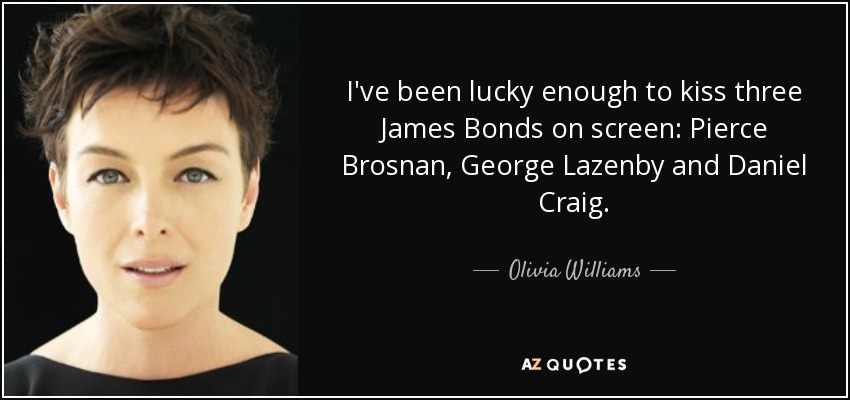 I've been lucky enough to kiss three James Bonds on screen: Pierce Brosnan, George Lazenby and Daniel Craig. - Olivia Williams